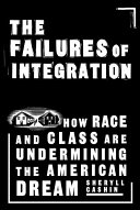 The failures of integration : how race and class are undermining the American dream /