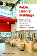 Public library buildings : the librarian's go-to guide for construction, expansion, and renovation projects /