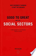 Good to great and the social sectors : why business thinking is not the answer : a monograph to accompany Good to great : why some companies make the leap--and others don't /