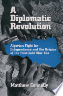 A diplomatic revolution : Algeria's fight for independence and the origins of the post-cold war era /