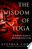 The wisdom of yoga : a seeker's guide to extraordinary living /