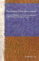 The demise of the library school : personal reflections on professional education in the modern corporate university /