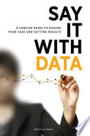 Say it with data : a concise guide to making your case and getting results /