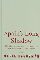 Spain's long shadow : the black legend, off-whiteness, and Anglo-American empire /