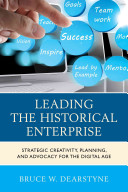 Leading the historical enterprise : strategic creativity, planning, and advocacy for the digital age /