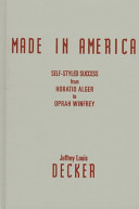Made in America : self-styled success from Horatio Alger to Oprah Winfrey /