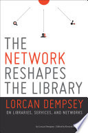 The network reshapes the library : Lorcan Dempsey on libraries, services, and networks /