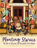 Planting stories : the life of librarian and storyteller Pura Belpré /