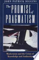 The promise of pragmatism : modernism and the crisis of knowledge and authority /