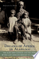 Dreams of Africa in Alabama : the slave ship Clotilda and the story of the last Africans brought to America /