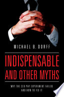 Indispensable and other myths : why the CEO pay experiment failed and how to fix it /