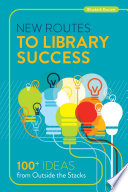 New routes to library success : 100+ ideas from outside the stacks /