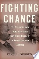 Fighting chance : the struggle over woman suffrage and Black suffrage in Reconstruction America /