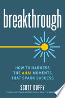Breakthrough : how to harness the aha! moments that spark success /