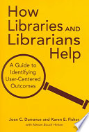 How libraries and librarians help : a guide to identifying user-centered outcomes /