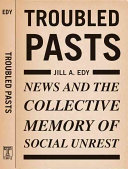 Troubled pasts : news and the collective memory of social unrest /
