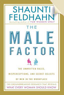 The male factor : the unwritten rules, misperceptions, and secret beliefs of men in the workplace / Shuanti Feldhahn.