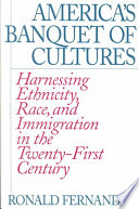 America's banquet of cultures : harnessing ethnicity, race, and immigration in the twenty-first century  /