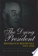 The dying president : Franklin D. Roosevelt, 1944-1945 /