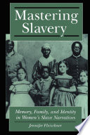 Mastering slavery : memory, family, and identity in women's slave narratives /