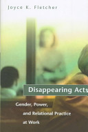 Disappearing acts : gender, power, and relational practice at work / Joyce K. Fletcher.
