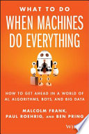 What to do when machines do everything : how to get ahead in a world of AI, algorithms, bots, and big data /
