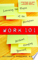 Work 101 : learning the ropes of the workplace without hanging yourself /