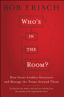 Who's in the room? : how great leaders structure and manage the teams around them /
