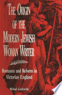 The Origin of the Modern Jewish Woman Writer Romance and Reform in Victorian England /