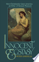 Innocent ecstasy : how Christianity gave America an ethic of sexual pleasure /