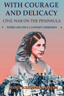 With courage and delicacy : Civil War on the Peninsula : women and the U.S. Sanitary Commission /