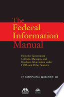 The federal information manual : how the government collects, manages, and discloses information under FOIA and other statutes /