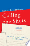 Calling the shots : the president, executive orders, and public policy /