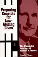 Preparing convicts for law-abiding lives : the pioneering penology of Richard A. McGee /