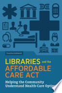 Libraries and the Affordable Care Act : helping the community understand health-care options /