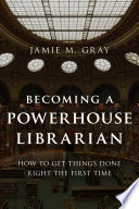 Becoming a powerhouse librarian : how to get things done right the first time /