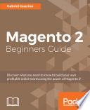 Magento beginner's guide : discover what you need to know to build your own profitable online stores using the power of Magento 2! /