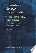 Innovation through co-operation : the history of LIBER, Ligue Des Bibliotheques Europeennes De Recherche,1971-2009 /