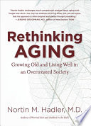 Rethinking aging : growing old and living well in an overtreated society /