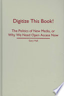 Digitize this book! : the politics of new media, or why we need open access now /