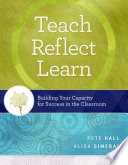 Teach, reflect, learn : building your capacity for success in the classroom /