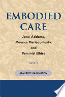 Embodied care : Jane Addams, Maurice Merleau-Ponty, and feminist ethics /