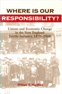 Where is our responsibility? : unions and economic change in the New England textile industry, 1870-1960 /