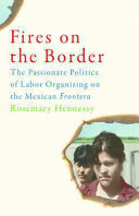 Fires on the border : the passionate politics of labor organizing on the Mexican frontera /