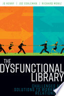 The dysfunctional library : challenges and solutions to workplace relationships /