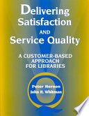 Delivering satisfaction and service quality : a customer-based approach for libraries / Peter Hernon and John R. Whitman.