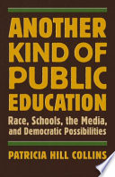 Another kind of public education : race, schools, the media, and democratic possibilities / Patricia Hill Collins.