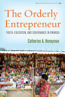 The orderly entrepreneur : youth, education, and governance in Rwanda /