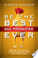 Be the best bad presenter ever : break the rules, make mistakes, and win them over /