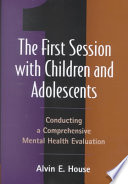 The first session with children and adolescents : conducting a comprehensive mental health evaluation /